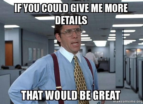 If you could give me more details That would be great - give me details That  Would Be Great (Office Space Bill Lumbergh) | Make a Meme