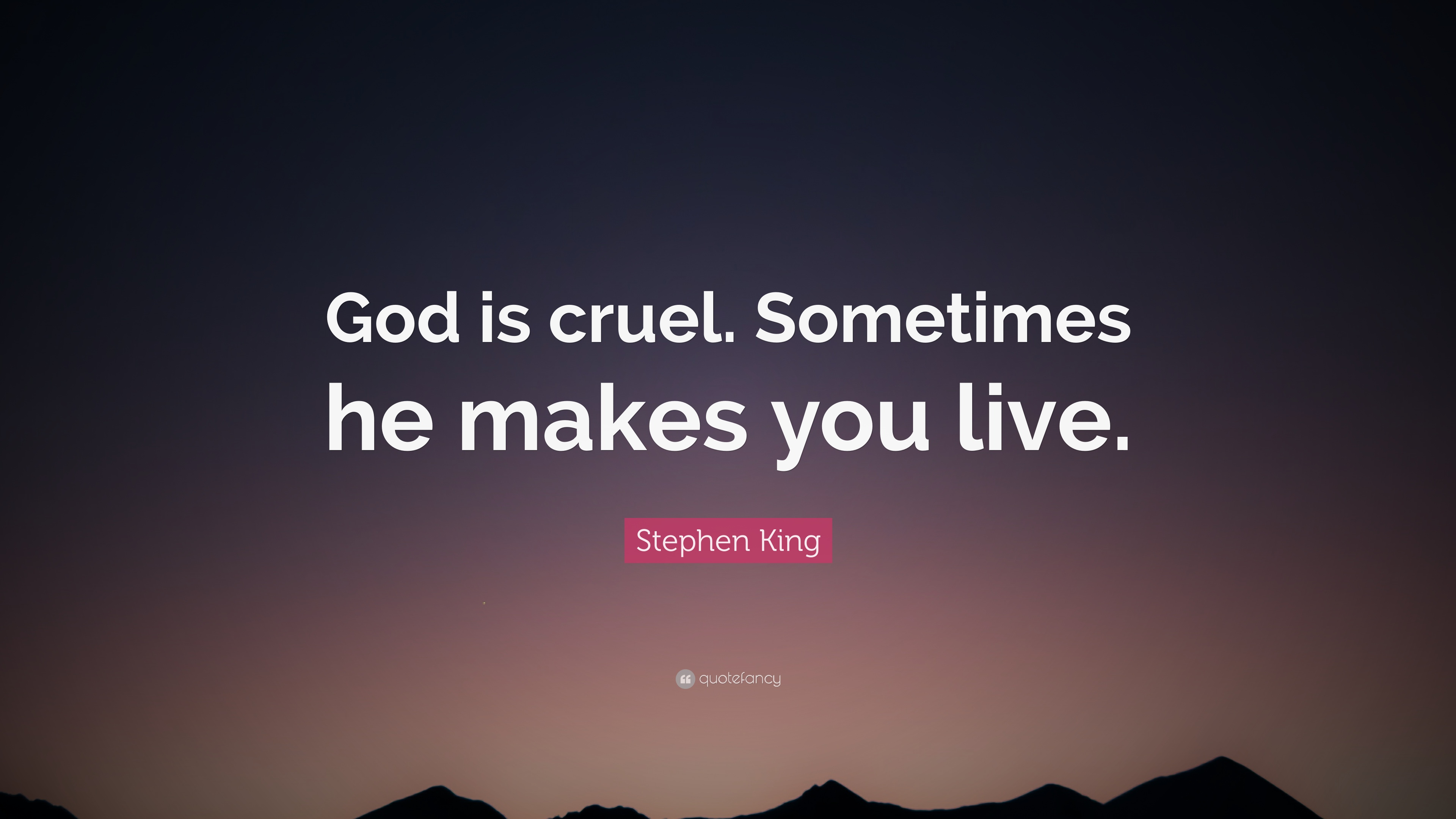 """Stephen King Quote: """"God is cruel. Sometimes he makes you live."""""""