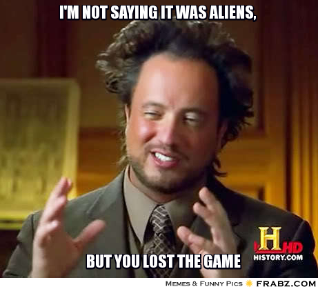 frabz-Im-not-saying-it-was-aliens-But-you-lost-the-game-c9a242.jpg