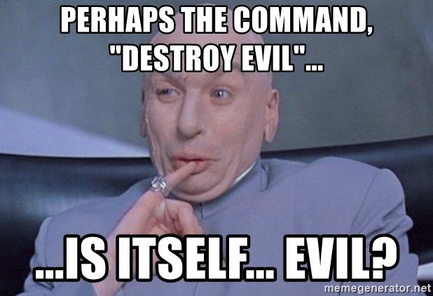perhaps-the-command-destroy-evil-is-itself-evil.jpg